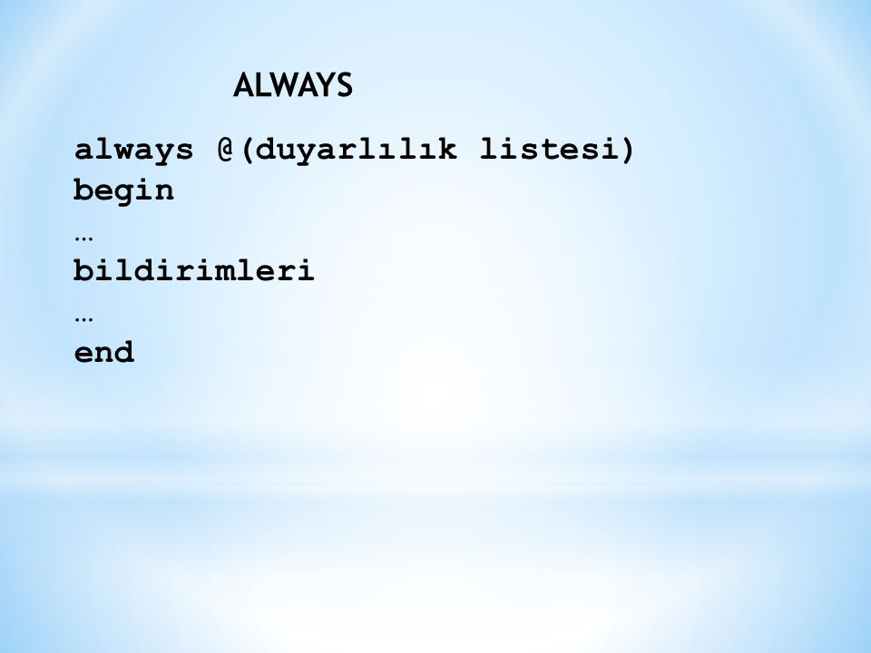 ALWAYS always @(duyarlılık listesi) begin … bildirimleri end