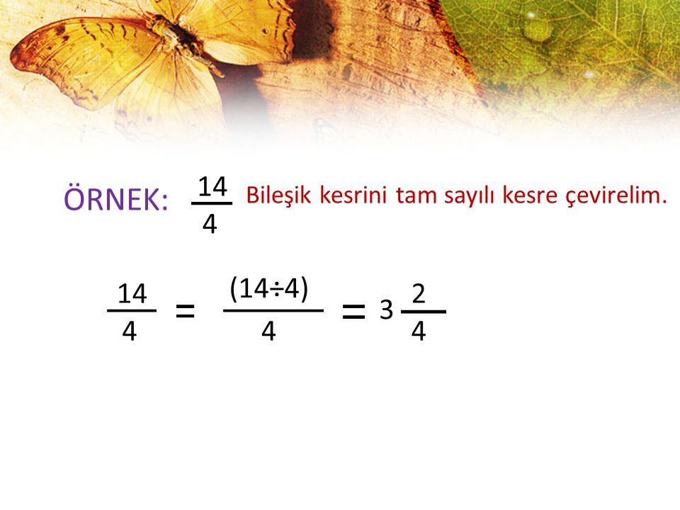 14 ÖRNEK: Bileşik kesrini tam sayılı kesre çevirelim. 4 (14÷4) 14 2 3 4 4 4