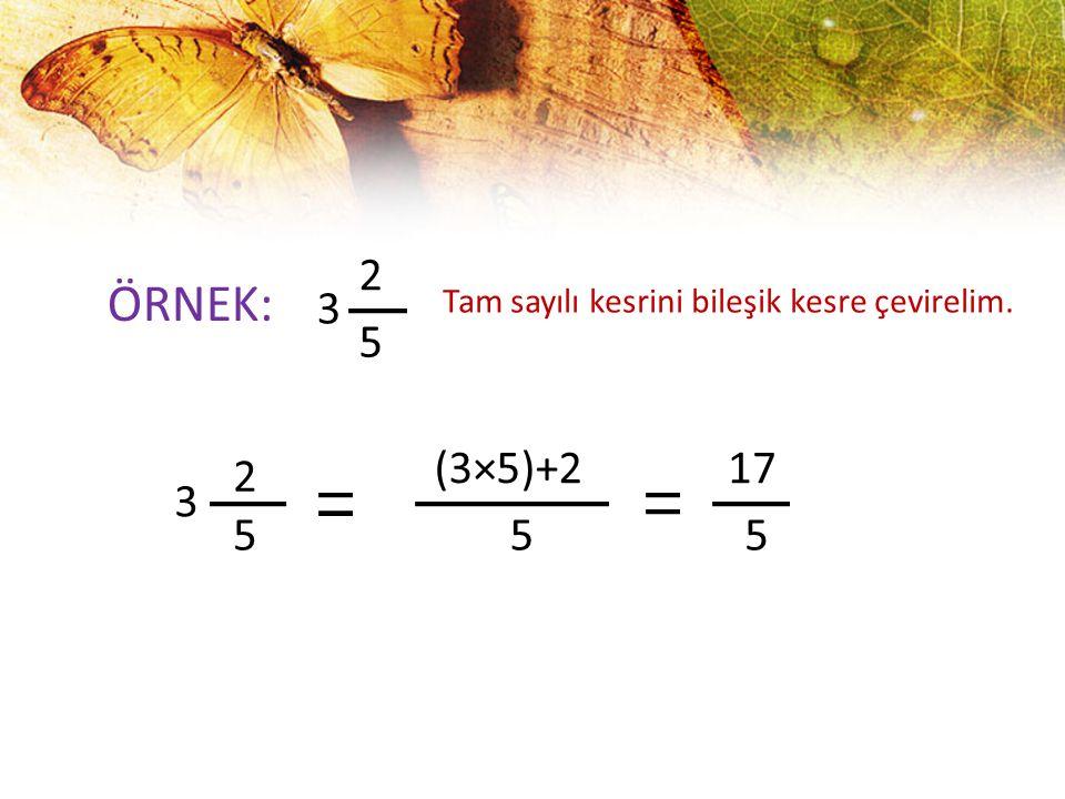 2 ÖRNEK: 3 Tam sayılı kesrini bileşik kesre çevirelim. 5 (3×5)+2 17 2 3 5 5 5