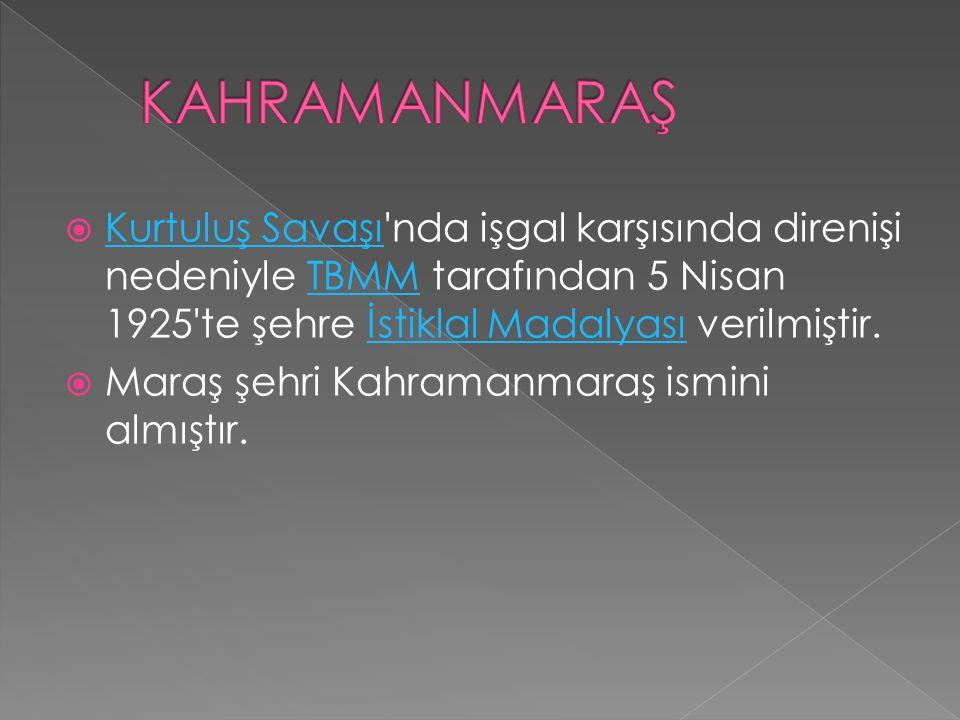 KAHRAMANMARAŞ Kurtuluş Savaşı nda işgal karşısında direnişi nedeniyle TBMM tarafından 5 Nisan 1925 te şehre İstiklal Madalyası verilmiştir.