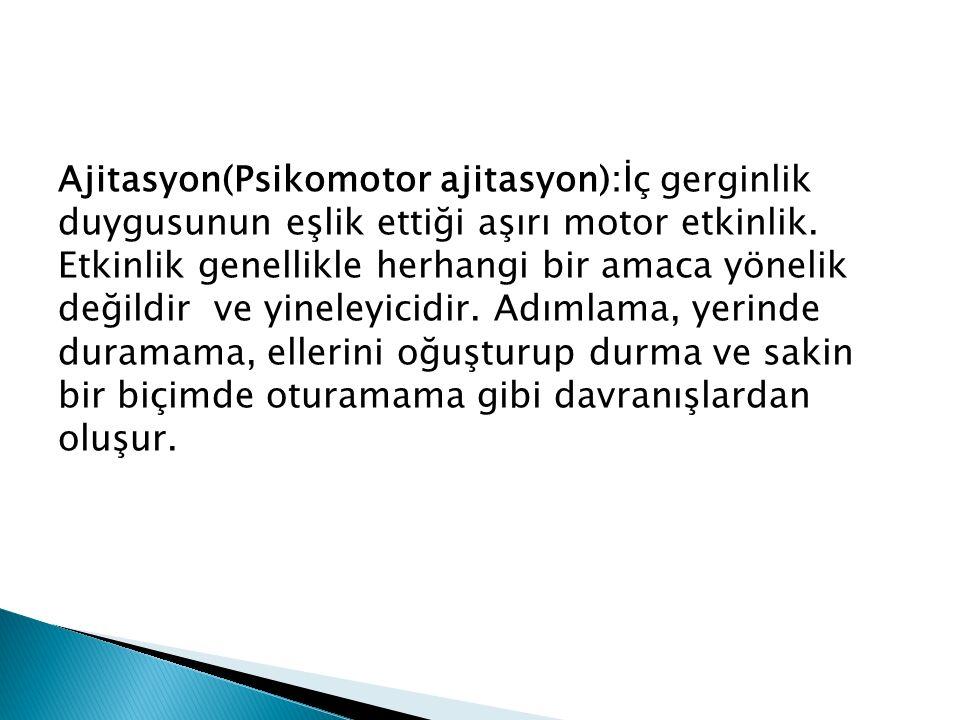 Ajitasyon(Psikomotor ajitasyon):İç gerginlik duygusunun eşlik ettiği aşırı motor etkinlik.