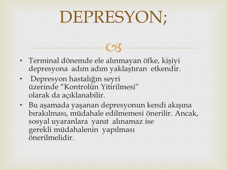 DEPRESYON; Terminal dönemde ele alınmayan öfke, kişiyi depresyona adım adım yaklaştıran etkendir.