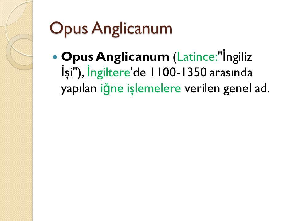 Opus Anglicanum Opus Anglicanum (Latince: İngiliz İşi ), İngiltere de 1100-1350 arasında yapılan iğne işlemelere verilen genel ad.