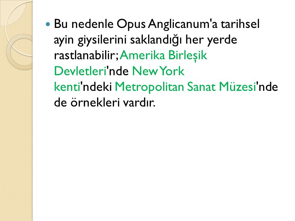 Bu nedenle Opus Anglicanum a tarihsel ayin giysilerini saklandığı her yerde rastlanabilir; Amerika Birleşik Devletleri nde New York kenti ndeki Metropolitan Sanat Müzesi nde de örnekleri vardır.