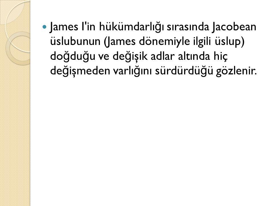 James I in hükümdarlığı sırasında Jacobean üslubunun (James dönemiyle ilgili üslup) doğduğu ve değişik adlar altında hiç değişmeden varlığını sürdürdüğü gözlenir.