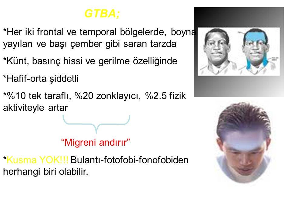 GTBA; *Her iki frontal ve temporal bölgelerde, boyna yayılan ve başı çember gibi saran tarzda. *Künt, basınç hissi ve gerilme özelliğinde.