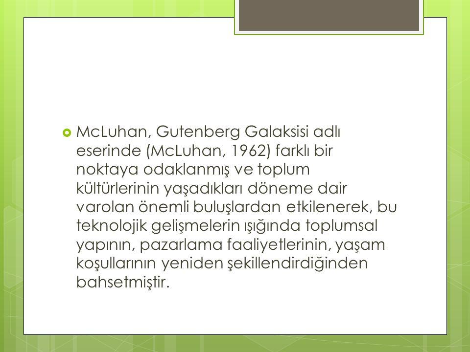 McLuhan, Gutenberg Galaksisi adlı eserinde (McLuhan, 1962) farklı bir noktaya odaklanmış ve toplum kültürlerinin yaşadıkları döneme dair varolan önemli buluşlardan etkilenerek, bu teknolojik gelişmelerin ışığında toplumsal yapının, pazarlama faaliyetlerinin, yaşam koşullarının yeniden şekillendirdiğinden bahsetmiştir.