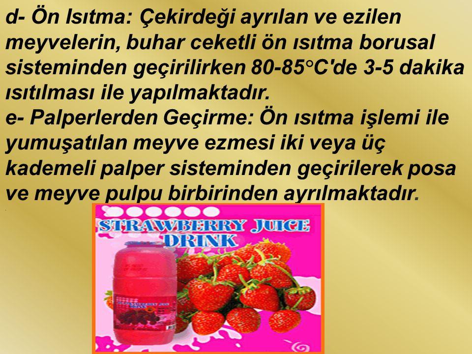 d- Ön Isıtma: Çekirdeği ayrılan ve ezilen meyvelerin, buhar ceketli ön ısıtma borusal sisteminden geçirilirken 80-85°C de 3-5 dakika ısıtılması ile yapılmaktadır.