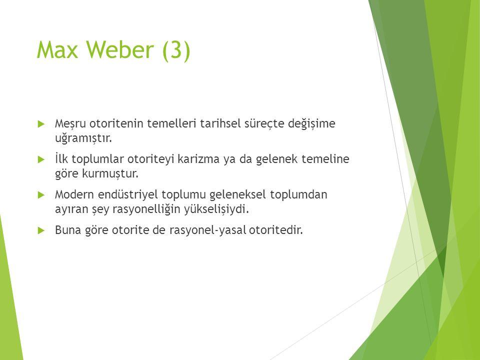 Max Weber (3) Meşru otoritenin temelleri tarihsel süreçte değişime uğramıştır.