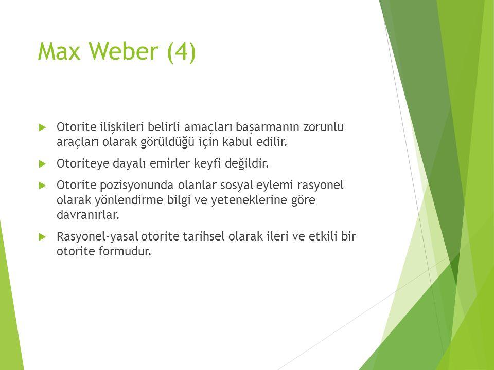Max Weber (4) Otorite ilişkileri belirli amaçları başarmanın zorunlu araçları olarak görüldüğü için kabul edilir.