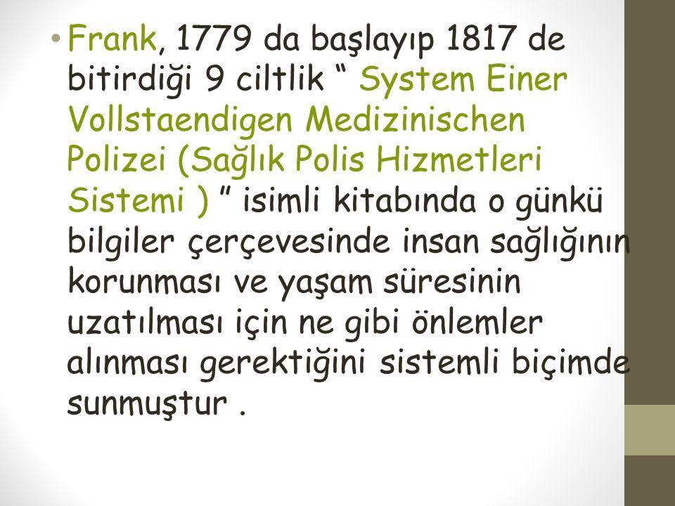 Frank, 1779 da başlayıp 1817 de bitirdiği 9 ciltlik System Einer Vollstaendigen Medizinischen Polizei (Sağlık Polis Hizmetleri Sistemi ) isimli kitabında o günkü bilgiler çerçevesinde insan sağlığının korunması ve yaşam süresinin uzatılması için ne gibi önlemler alınması gerektiğini sistemli biçimde sunmuştur .