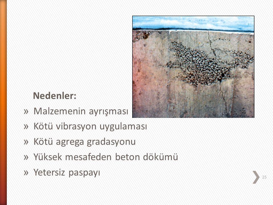 Nedenler: Malzemenin ayrışması. Kötü vibrasyon uygulaması. Kötü agrega gradasyonu. Yüksek mesafeden beton dökümü.