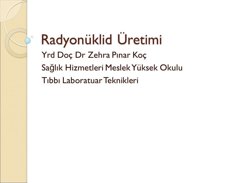 Radyonüklid Üretimi Yrd Doç Dr Zehra Pınar Koç