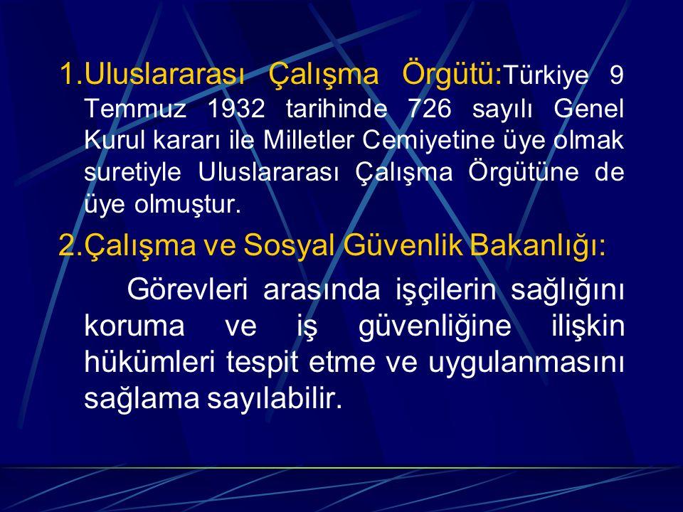1.Uluslararası Çalışma Örgütü:Türkiye 9 Temmuz 1932 tarihinde 726 sayılı Genel Kurul kararı ile Milletler Cemiyetine üye olmak suretiyle Uluslararası Çalışma Örgütüne de üye olmuştur.