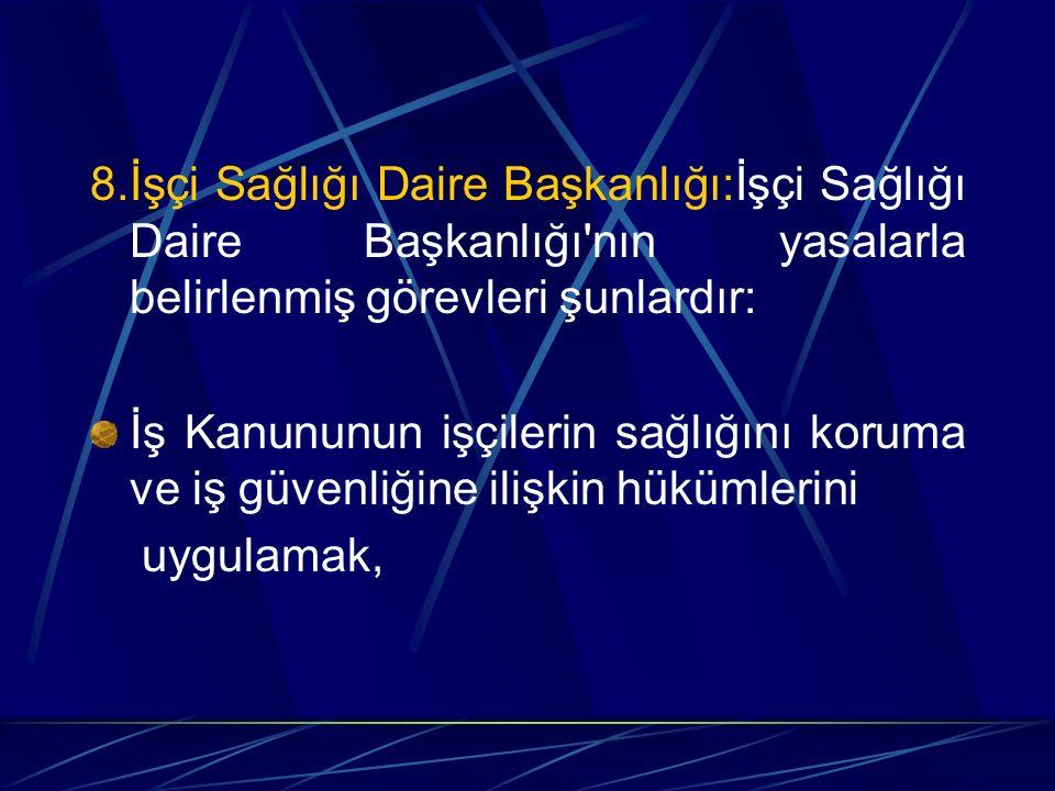 8.İşçi Sağlığı Daire Başkanlığı:İşçi Sağlığı Daire Başkanlığı nın yasalarla belirlenmiş görevleri şunlardır: