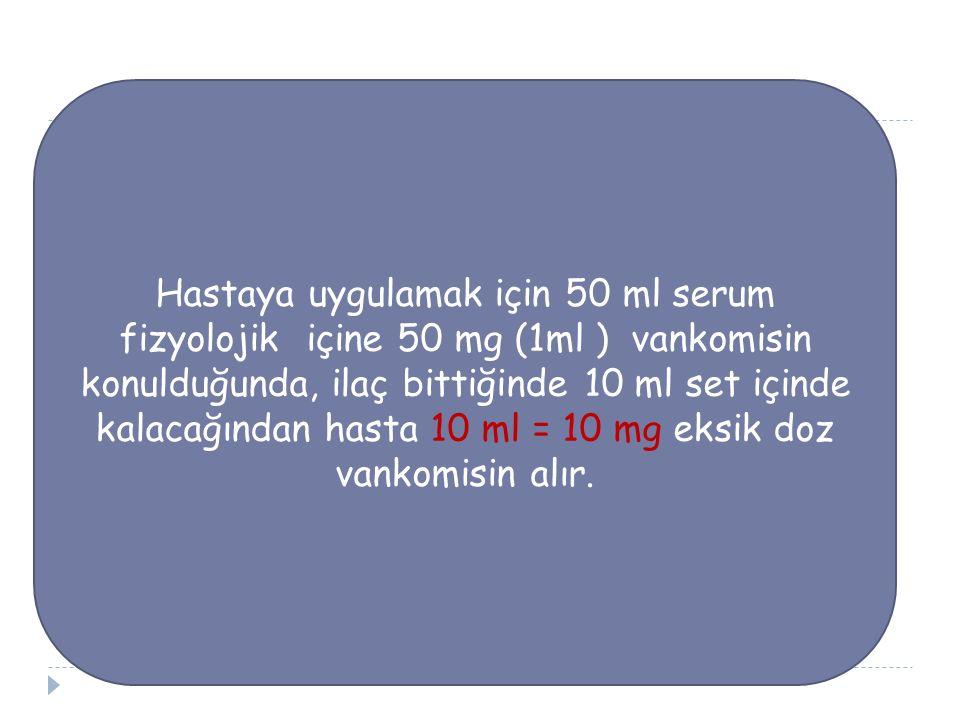 Hastaya uygulamak için 50 ml serum fizyolojik içine 50 mg (1ml ) vankomisin konulduğunda, ilaç bittiğinde 10 ml set içinde kalacağından hasta 10 ml = 10 mg eksik doz vankomisin alır.