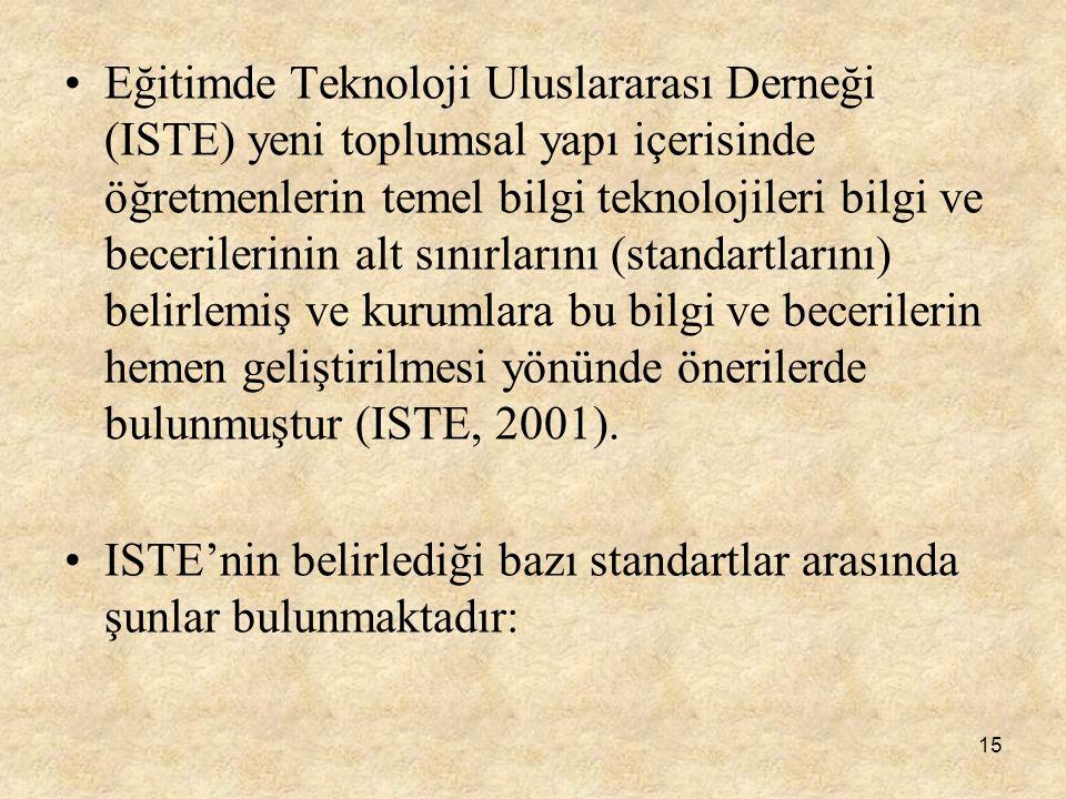 Eğitimde Teknoloji Uluslararası Derneği (ISTE) yeni toplumsal yapı içerisinde öğretmenlerin temel bilgi teknolojileri bilgi ve becerilerinin alt sınırlarını (standartlarını) belirlemiş ve kurumlara bu bilgi ve becerilerin hemen geliştirilmesi yönünde önerilerde bulunmuştur (ISTE, 2001).