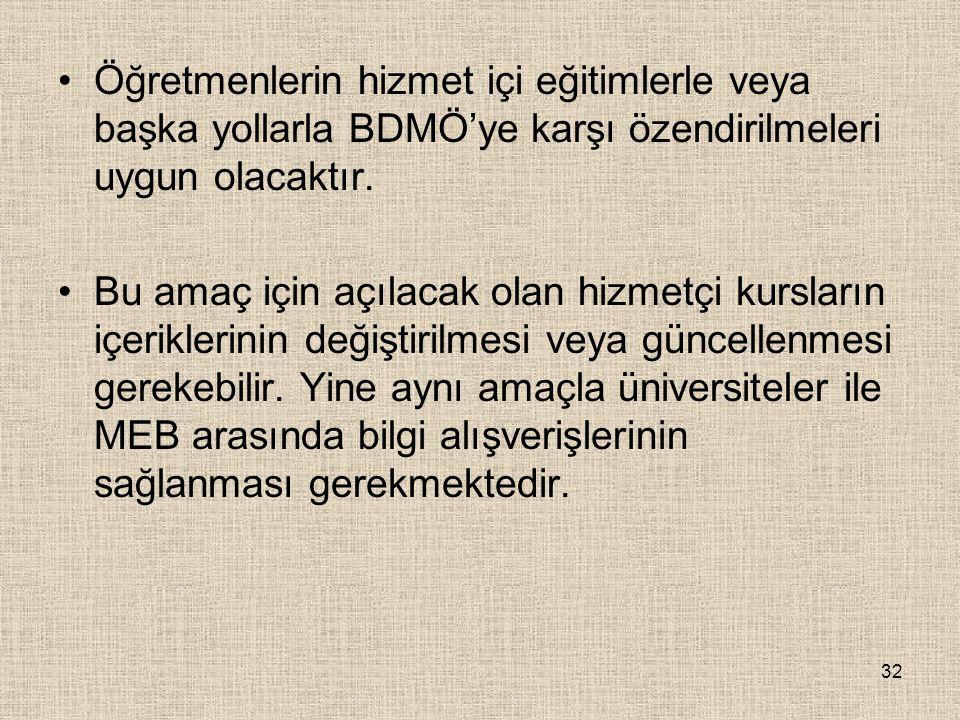 Öğretmenlerin hizmet içi eğitimlerle veya başka yollarla BDMÖ'ye karşı özendirilmeleri uygun olacaktır.