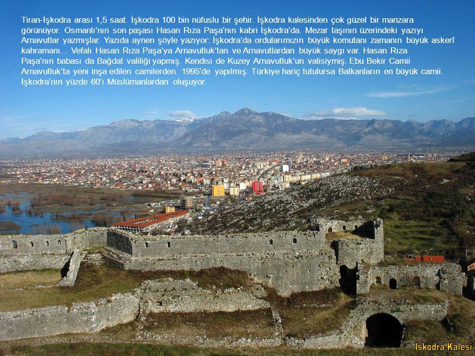 Tiran-İşkodra arası 1,5 saat. İşkodra 100 bin nüfuslu bir şehir