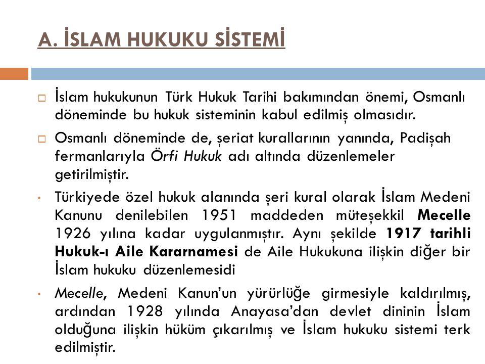 A. İSLAM HUKUKU SİSTEMİ İslam hukukunun Türk Hukuk Tarihi bakımından önemi, Osmanlı döneminde bu hukuk sisteminin kabul edilmiş olmasıdır.