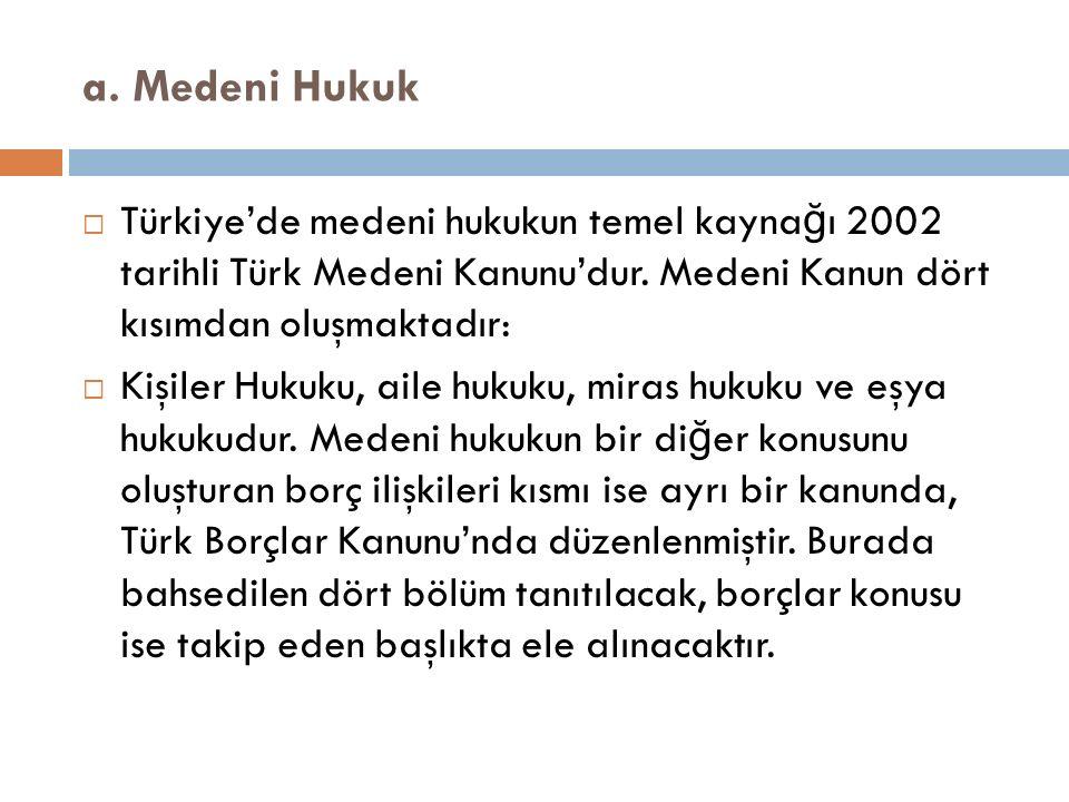 a. Medeni Hukuk Türkiye'de medeni hukukun temel kaynağı 2002 tarihli Türk Medeni Kanunu'dur. Medeni Kanun dört kısımdan oluşmaktadır: