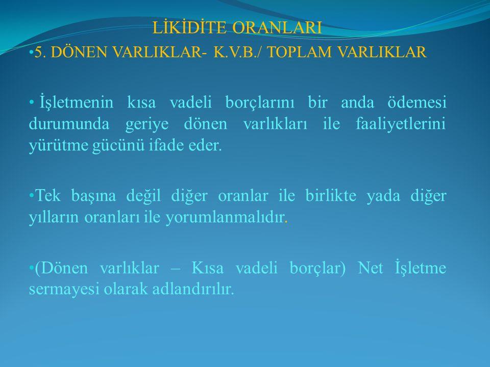 LİKİDİTE ORANLARI 5. DÖNEN VARLIKLAR- K.V.B./ TOPLAM VARLIKLAR.