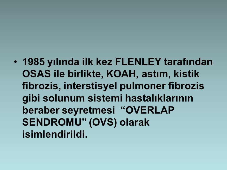 1985 yılında ilk kez FLENLEY tarafından OSAS ile birlikte, KOAH, astım, kistik fibrozis, interstisyel pulmoner fibrozis gibi solunum sistemi hastalıklarının beraber seyretmesi OVERLAP SENDROMU (OVS) olarak isimlendirildi.