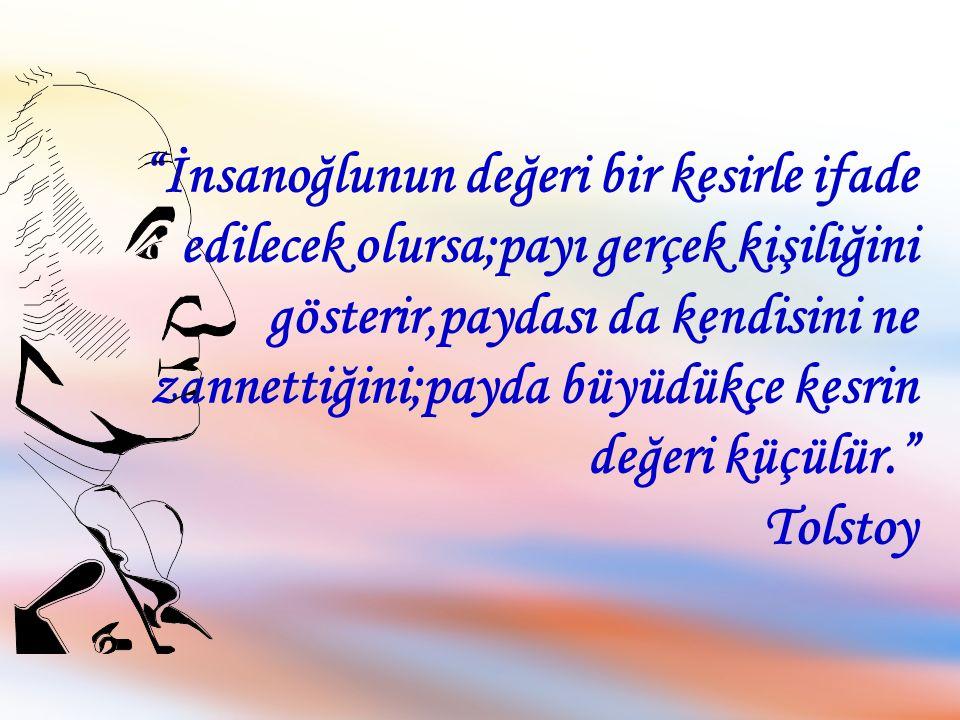 İnsanoğlunun değeri bir kesirle ifade edilecek olursa;payı gerçek kişiliğini gösterir,paydası da kendisini ne zannettiğini;payda büyüdükçe kesrin değeri küçülür. Tolstoy