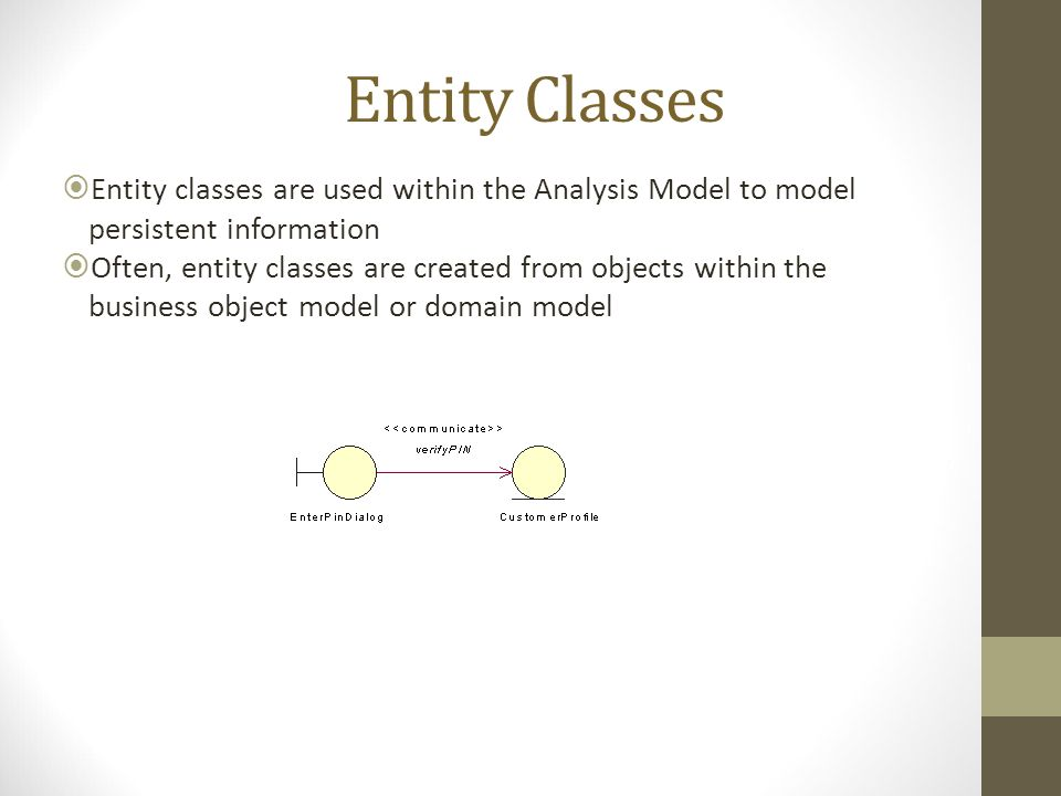 Entity Classes Entity classes are used within the Analysis Model to model persistent information.