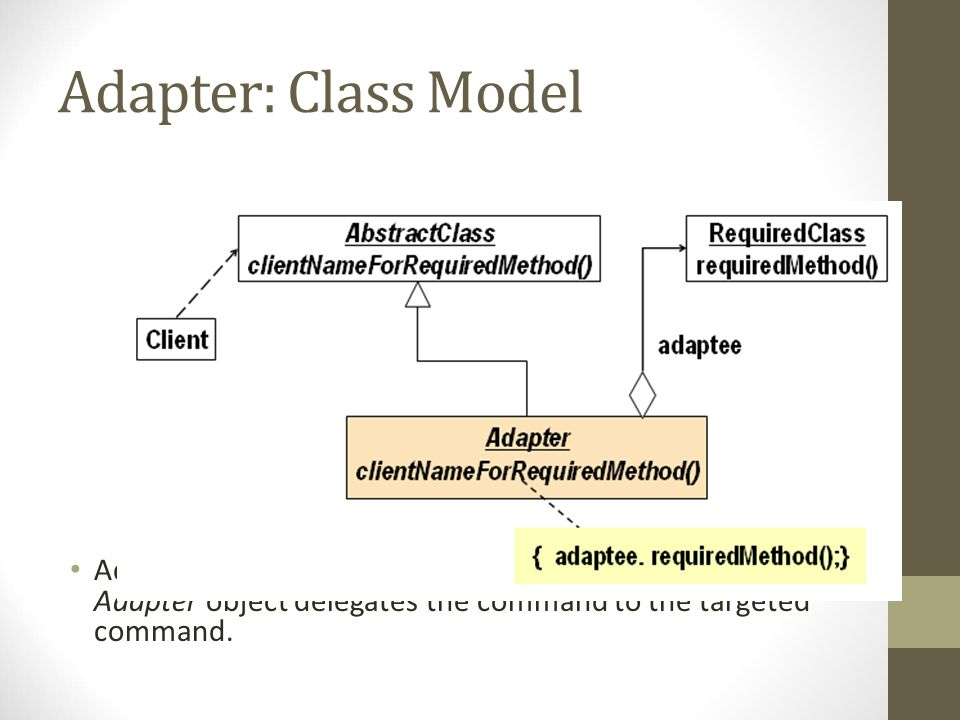 Adapter: Class Model Adapter is based on the delegation form because an Adapter object delegates the command to the targeted command.