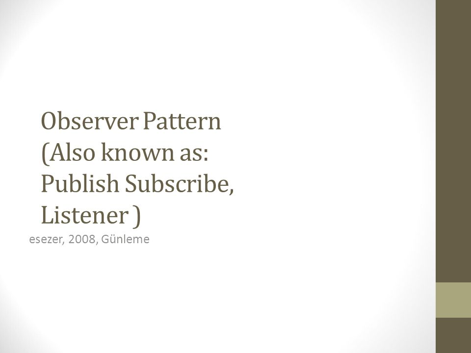 Observer Pattern (Also known as: Publish Subscribe, Listener )