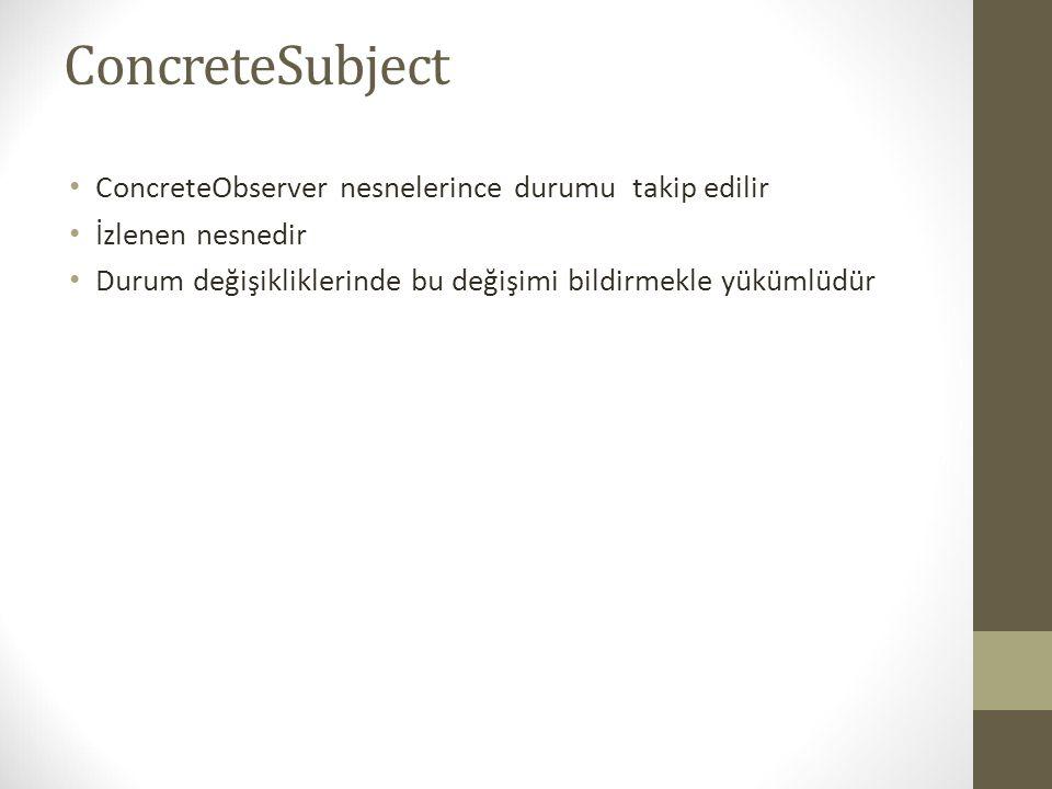 ConcreteSubject ConcreteObserver nesnelerince durumu takip edilir
