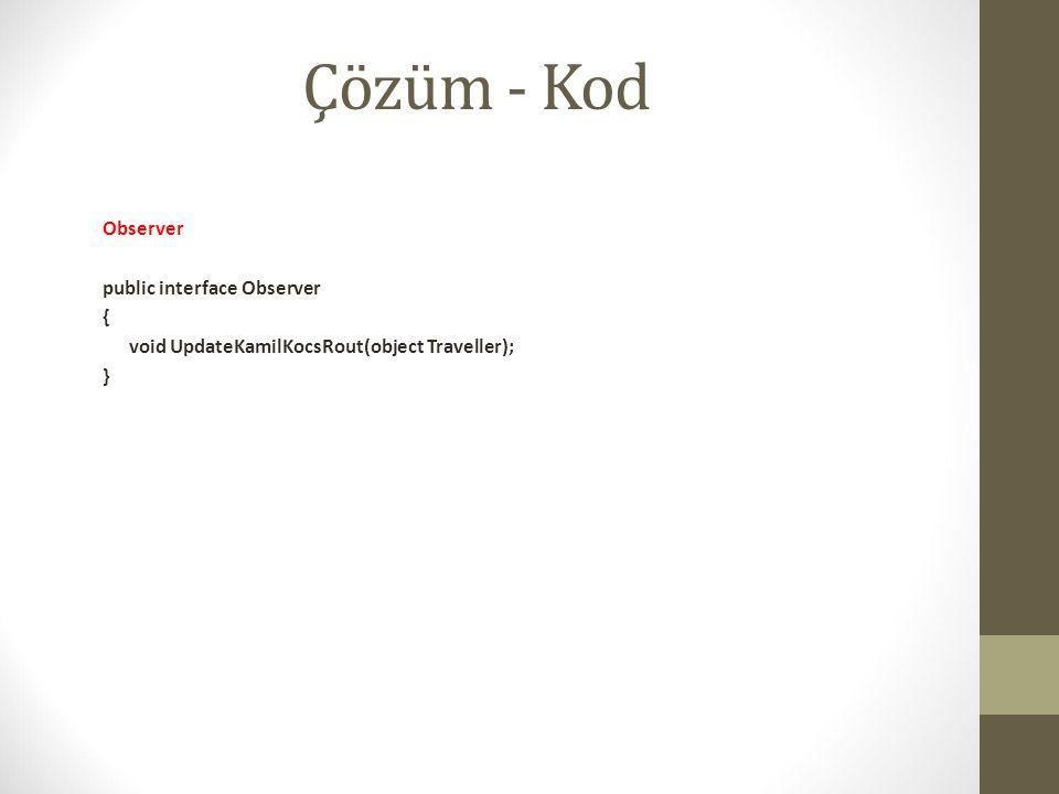 Çözüm - Kod Observer public interface Observer { void UpdateKamilKocsRout(object Traveller); }