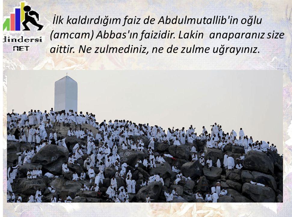 İlk kaldırdığım faiz de Abdulmutallib in oğlu (amcam) Abbas ın faizidir.