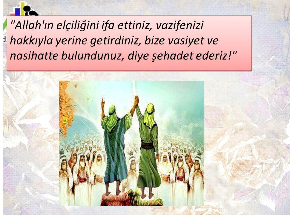 Allah ın elçiliğini ifa ettiniz, vazifenizi hakkıyla yerine getirdiniz, bize vasiyet ve nasihatte bulundunuz, diye şehadet ederiz!