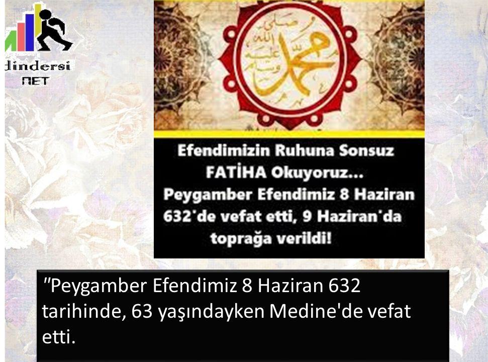 Peygamber Efendimiz 8 Haziran 632 tarihinde, 63 yaşındayken Medine de vefat etti.