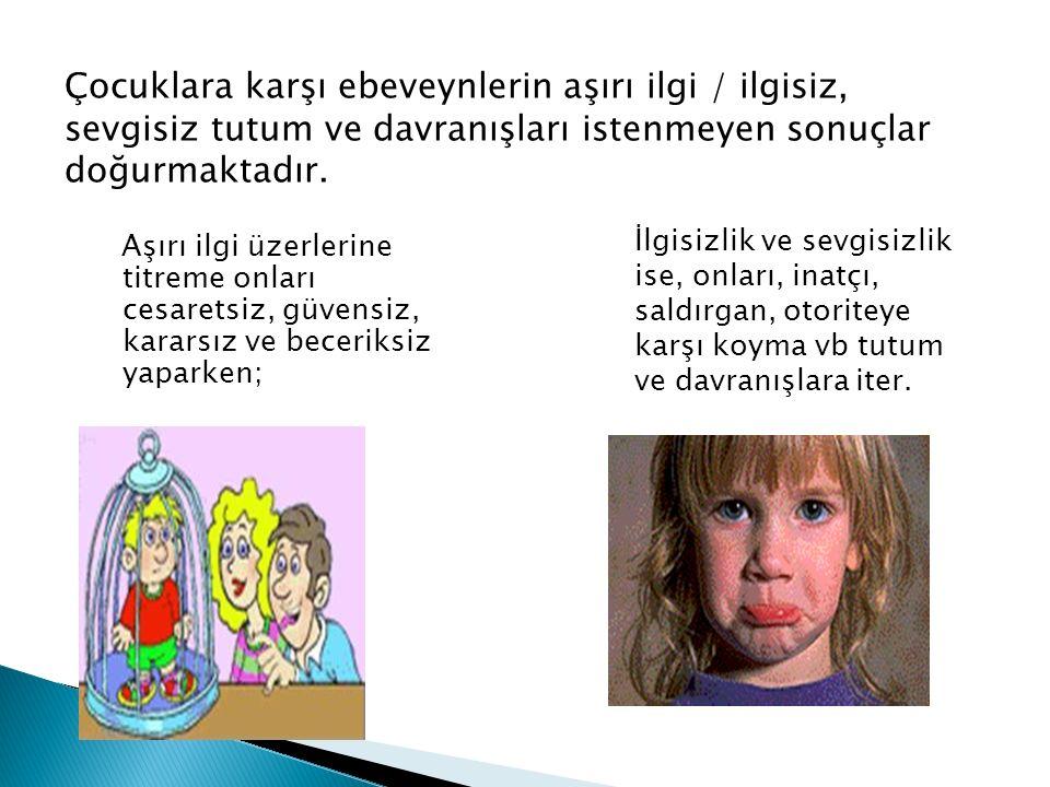 Çocuklara karşı ebeveynlerin aşırı ilgi / ilgisiz, sevgisiz tutum ve davranışları istenmeyen sonuçlar doğurmaktadır.