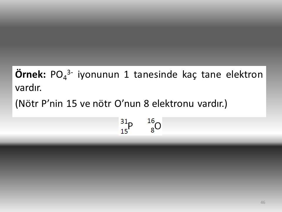 Örnek: PO43- iyonunun 1 tanesinde kaç tane elektron vardır