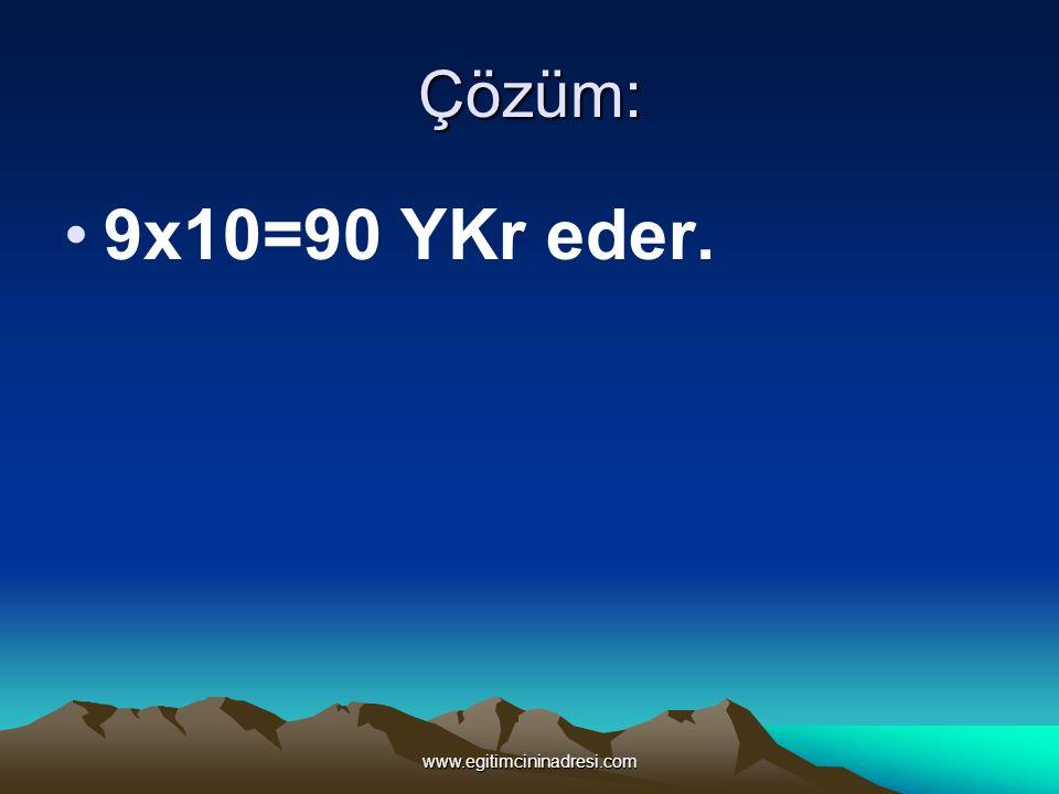 Çözüm: 9x10=90 YKr eder. www.egitimcininadresi.com