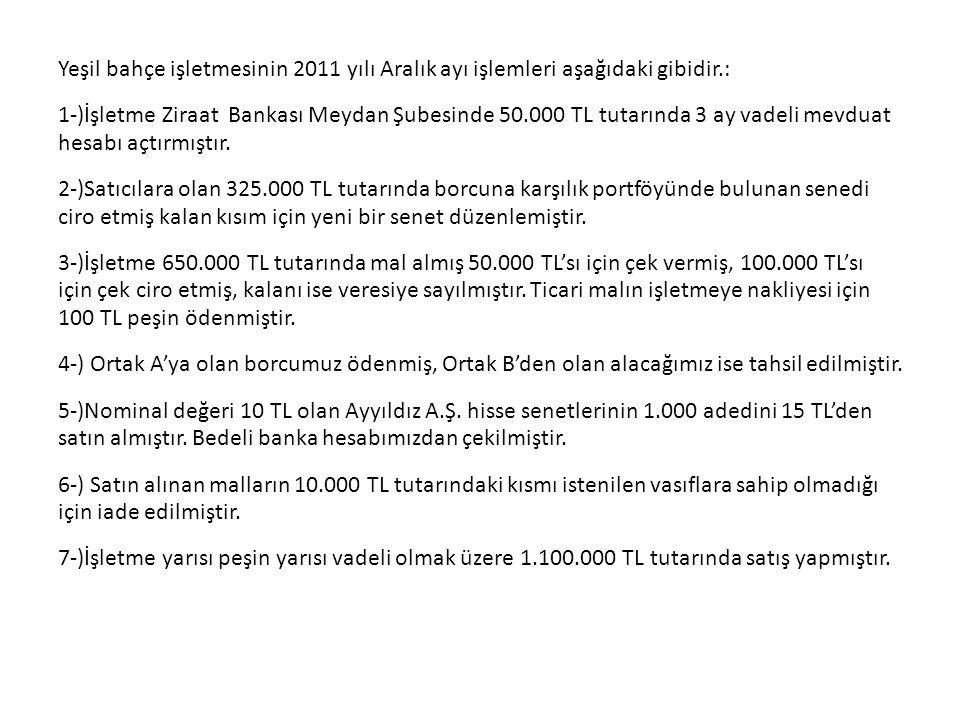 Yeşil bahçe işletmesinin 2011 yılı Aralık ayı işlemleri aşağıdaki gibidir.: 1-)İşletme Ziraat Bankası Meydan Şubesinde 50.000 TL tutarında 3 ay vadeli mevduat hesabı açtırmıştır.