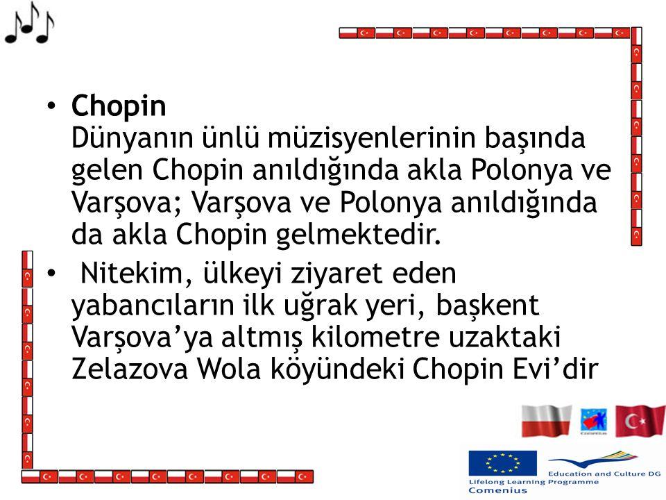 Chopin Dünyanın ünlü müzisyenlerinin başında gelen Chopin anıldığında akla Polonya ve Varşova; Varşova ve Polonya anıldığında da akla Chopin gelmektedir.