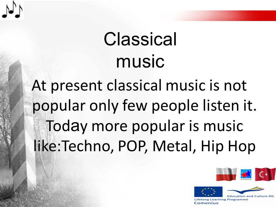 Classical music At present classical music is not popular only few people listen it.