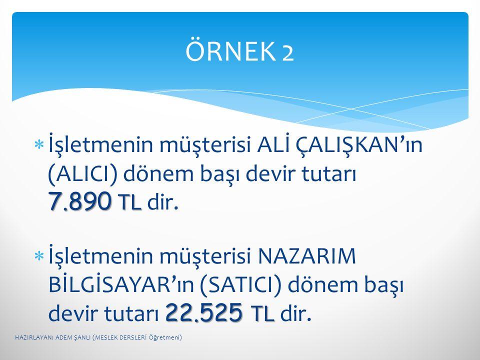 ÖRNEK 2 İşletmenin müşterisi ALİ ÇALIŞKAN'ın (ALICI) dönem başı devir tutarı 7.890 TL dir.