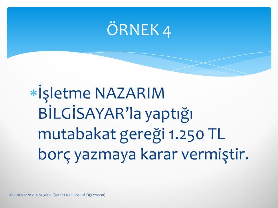 ÖRNEK 4 İşletme NAZARIM BİLGİSAYAR'la yaptığı mutabakat gereği 1.250 TL borç yazmaya karar vermiştir.