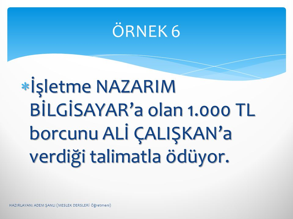 ÖRNEK 6 İşletme NAZARIM BİLGİSAYAR'a olan 1.000 TL borcunu ALİ ÇALIŞKAN'a verdiği talimatla ödüyor.