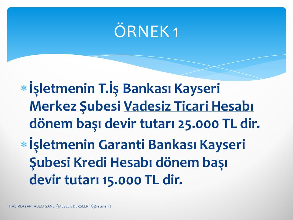 ÖRNEK 1 İşletmenin T.İş Bankası Kayseri Merkez Şubesi Vadesiz Ticari Hesabı dönem başı devir tutarı 25.000 TL dir.