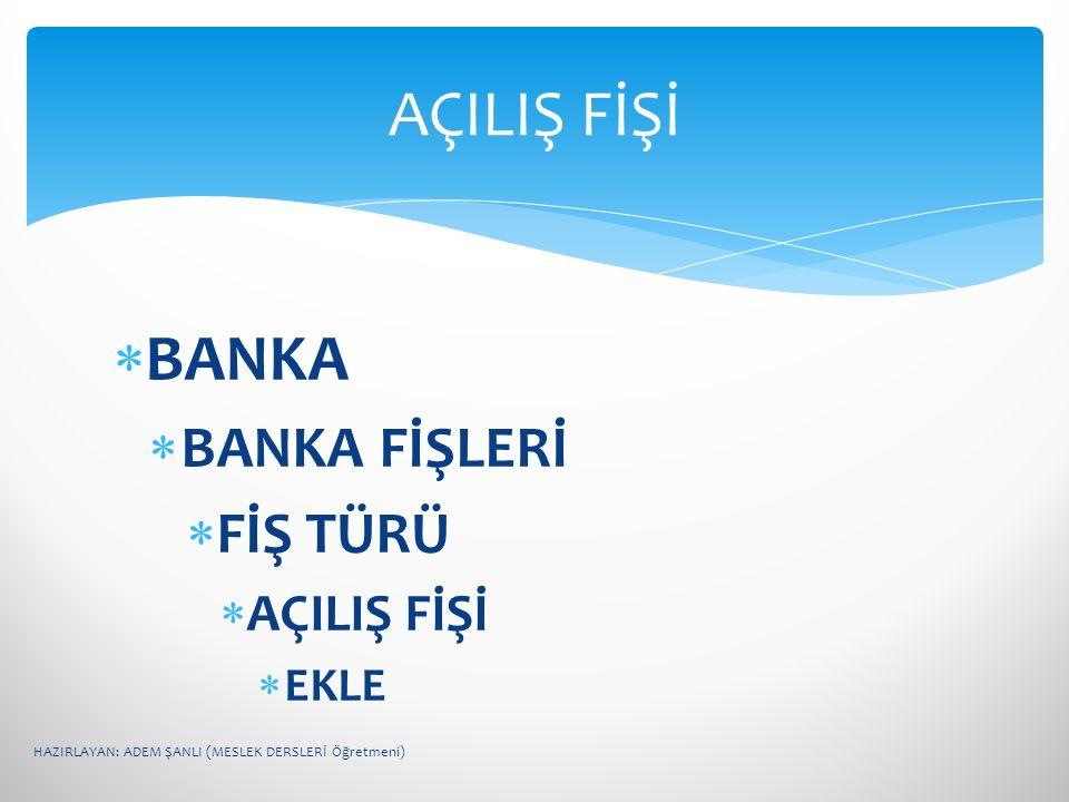 AÇILIŞ FİŞİ BANKA BANKA FİŞLERİ FİŞ TÜRÜ AÇILIŞ FİŞİ EKLE