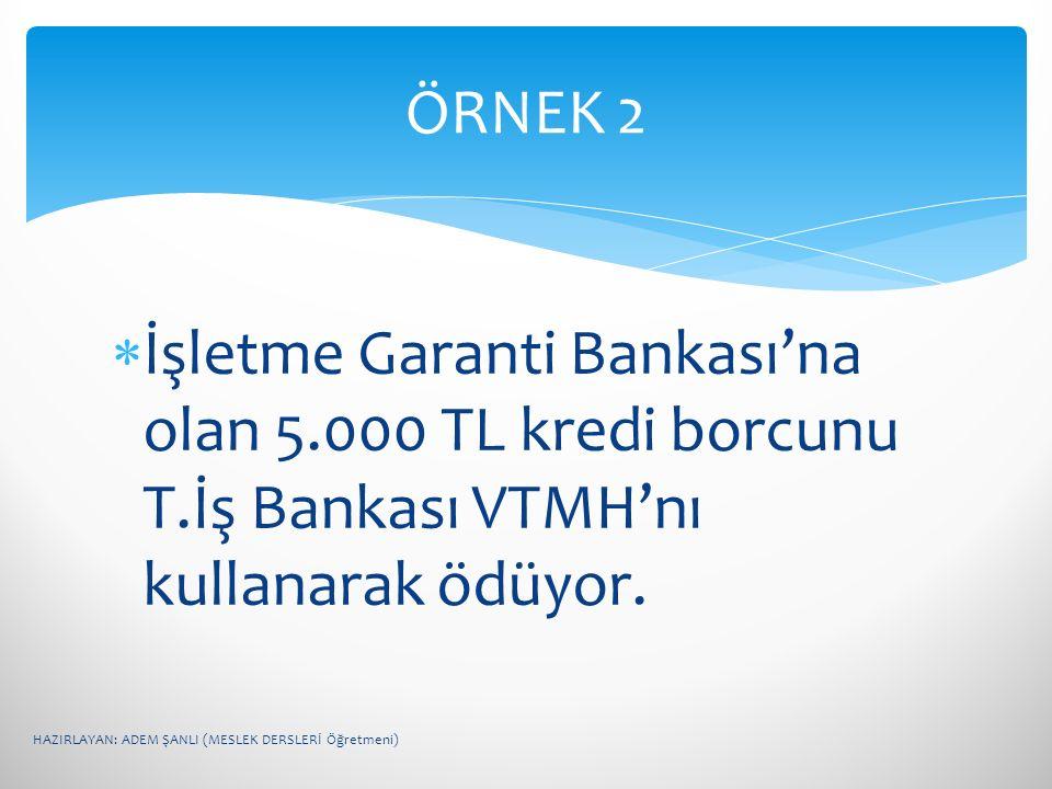 ÖRNEK 2 İşletme Garanti Bankası'na olan 5.000 TL kredi borcunu T.İş Bankası VTMH'nı kullanarak ödüyor.