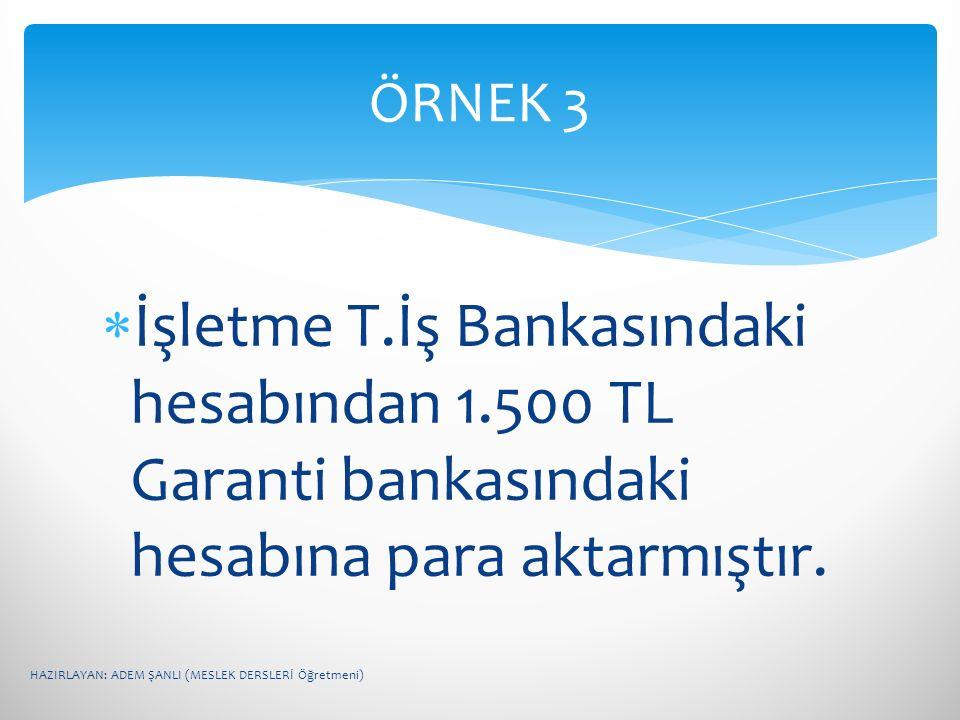 ÖRNEK 3 İşletme T.İş Bankasındaki hesabından 1.500 TL Garanti bankasındaki hesabına para aktarmıştır.