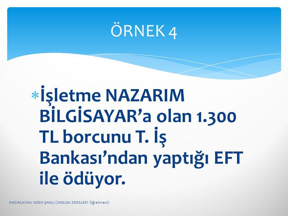 ÖRNEK 4 İşletme NAZARIM BİLGİSAYAR'a olan 1.300 TL borcunu T. İş Bankası'ndan yaptığı EFT ile ödüyor.
